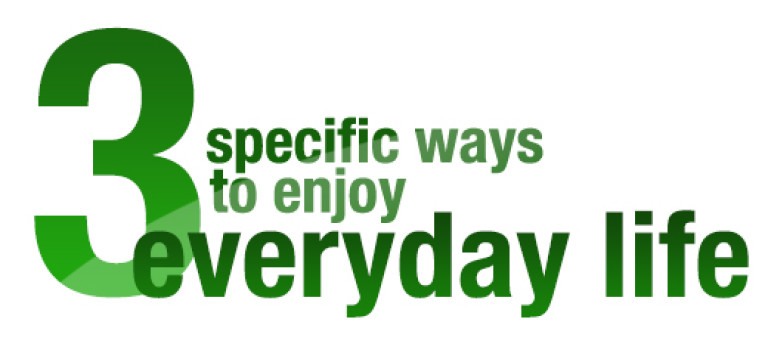3 Specific Ways to Enjoy Every Day Life