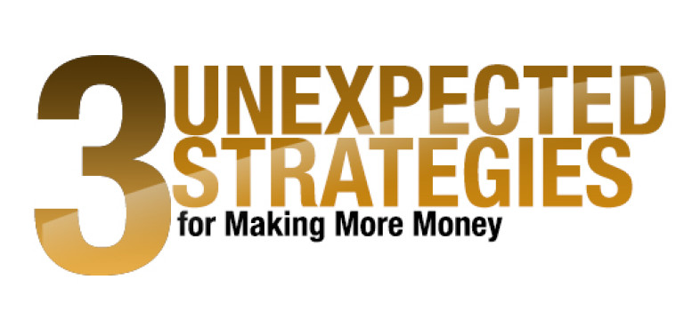 3 Unexpected Strategies for Making More Money