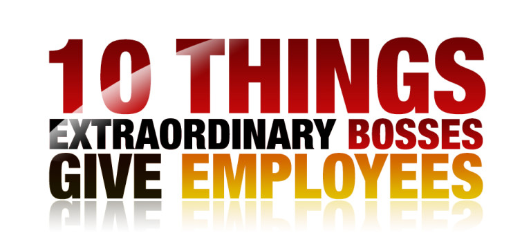 10 Things Only Extraordinary Bosses Give Employees