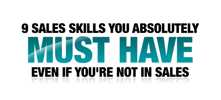 9 Sales Skills You Absolutely Must Have Even If You're Not in Sales