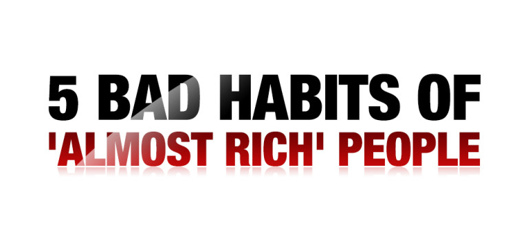 5 Bad Habits of 'Almost Rich' People