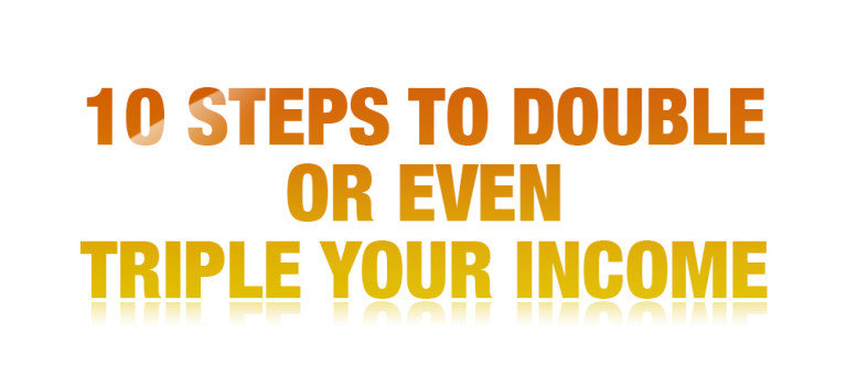 10 Steps to Double or Even Triple Your Income