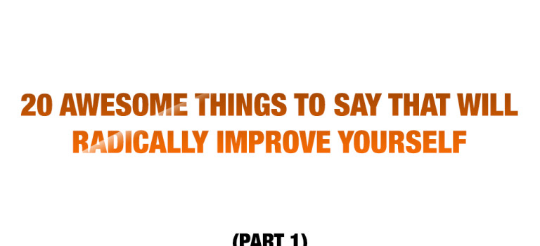 20 Awesome Things to Say That Will Radically Improve Yourself (Part 1)