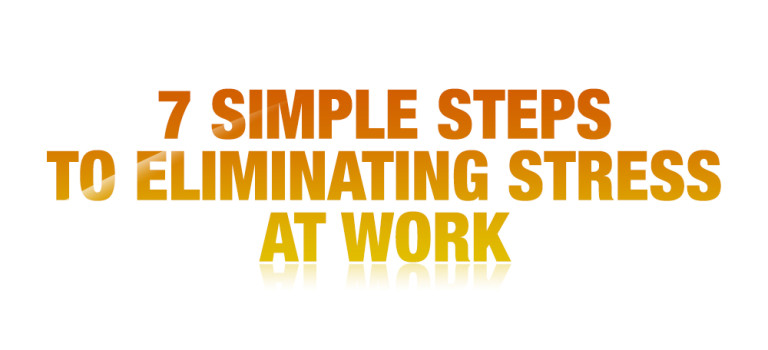 7 Simple Steps To Eliminating Stress At Work